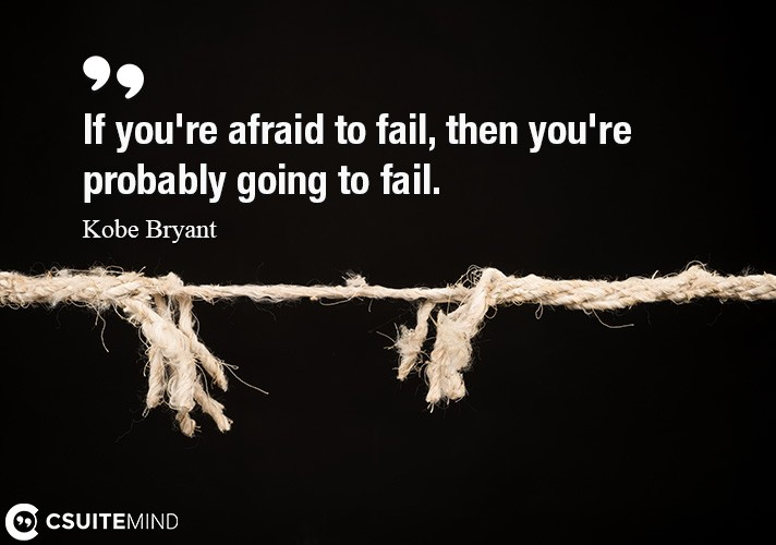 If you're afraid to fail, then you're probably going to fail.