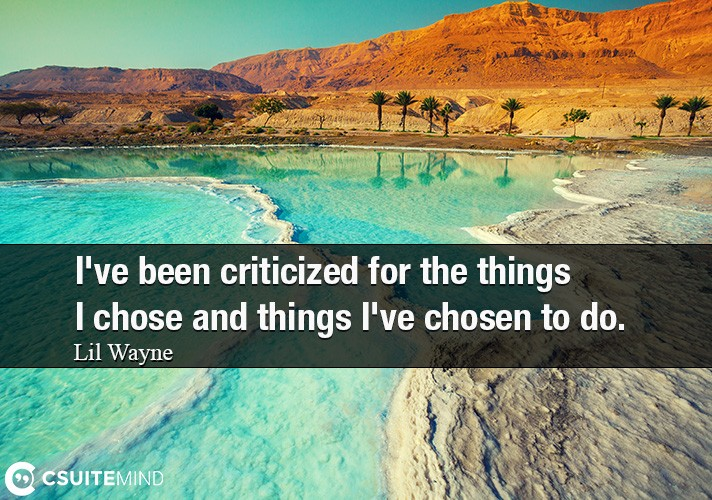 I've been criticized for the things I chose and things I've chosen to do.