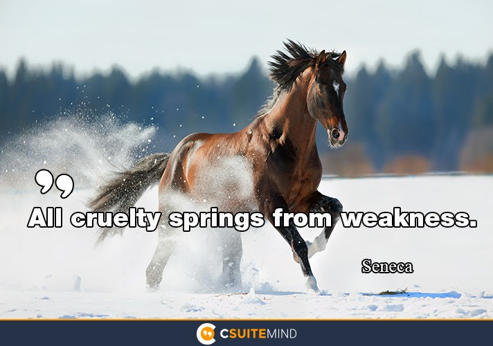 All cruelty springs from weakness