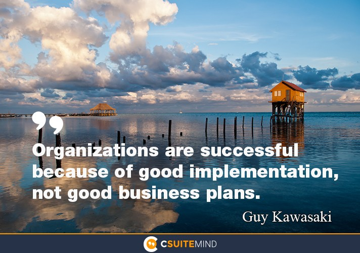 """Organizations are successful because of good implementation,not good business plans."""