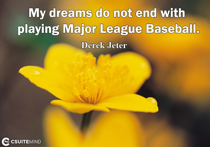 My dreams do not end with playing Major League Baseball.
