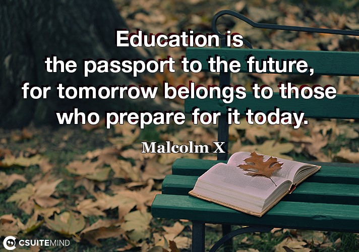 Education is the passport to the future, for tomorrow belongs to those who prepare for it today.