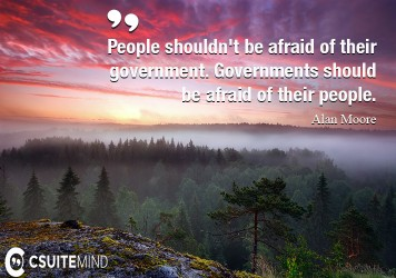 People shouldn't be afraid of their government. Governments should be afraid of their people.