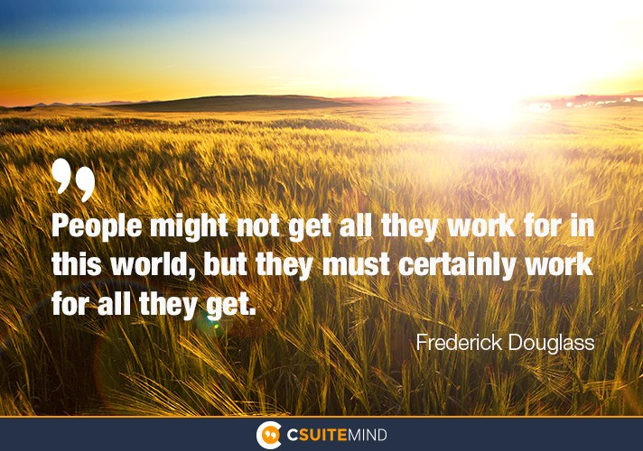"""People might not get all they work for in this world, but they must certainly work for all they get."""