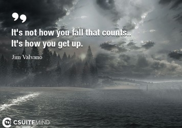 It's not how you fall that counts.. It's how you get up.