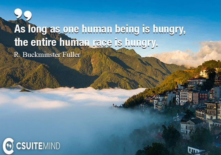 As long as one human being is hungry, the entire human race is hungry.