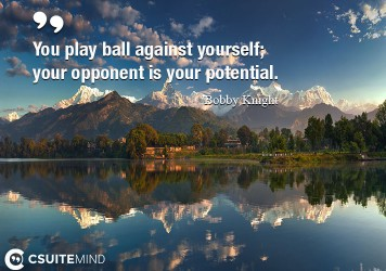 You play ball against yourself; your opponent is your potential.