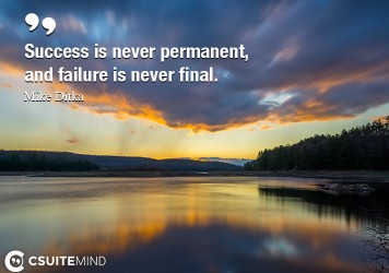 Success is never permanent, and failure is never final.