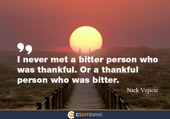 I never met a bitter person who was thankful. Or a thankful person who was bitter