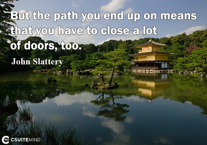 But the path you end up on means that you have to close a lot of doors, too.