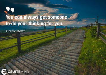 you-can-always-get-someone-to-do-your-thinking-for-you