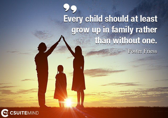 Every child should at least grow up in family rather than without one.