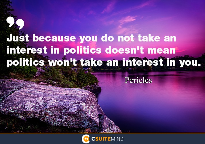 Just because you do not take an interest in politics doesn't mean politics won't take an interest in you.