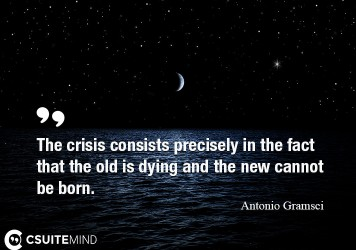 The crisis consists precisely in the fact that the old is dying and the new cannot be born.