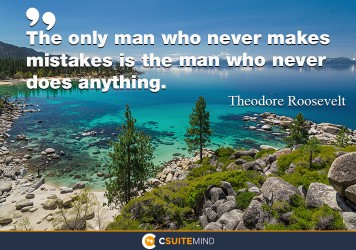 The only man who never makes mistakes is the man who never does anything.