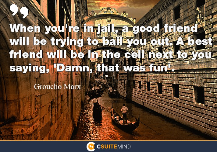 When you're in jail, a good friend will be trying to bail you out. A best friend will be in the cell next to you saying, 'Damn, that was fun'.""