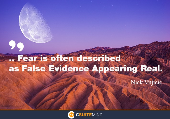 ...Fear is often described as  false evidence appearing real.