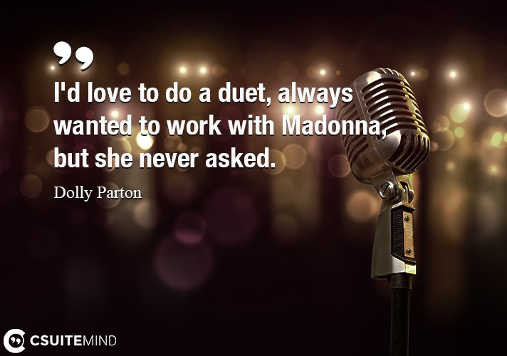 I'd love to do a duet, always wanted to work with Madonna, but she never asked.