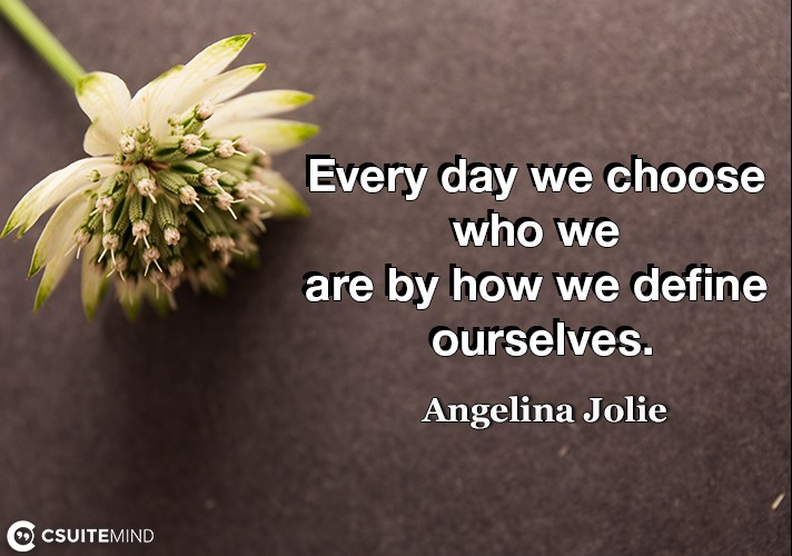 Every day we choose who we are by how we define ourselves.