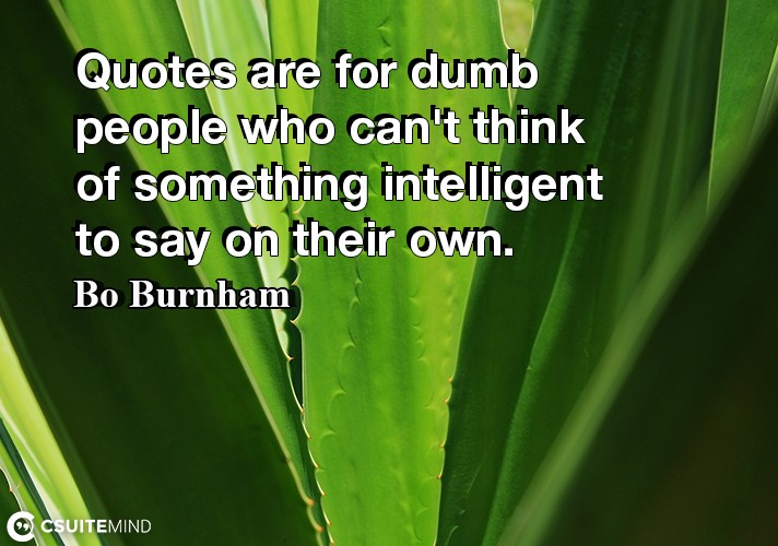 quotes-are-for-dumb-people-who-cant-think-of-something-inte