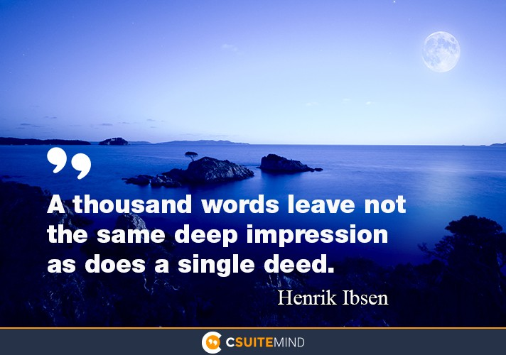 """A thousand words leave not the same deep impression as does a single deed."""