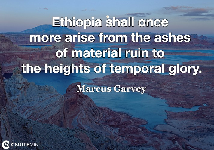 Ethiopia shall once more arise from the ashes of material ruin to the heights of temporal glory.