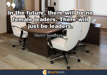 In the future, there will be no female leaders. There will just be leaders.