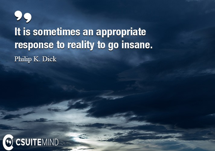 It is sometimes an appropriate response to reality to go insane.