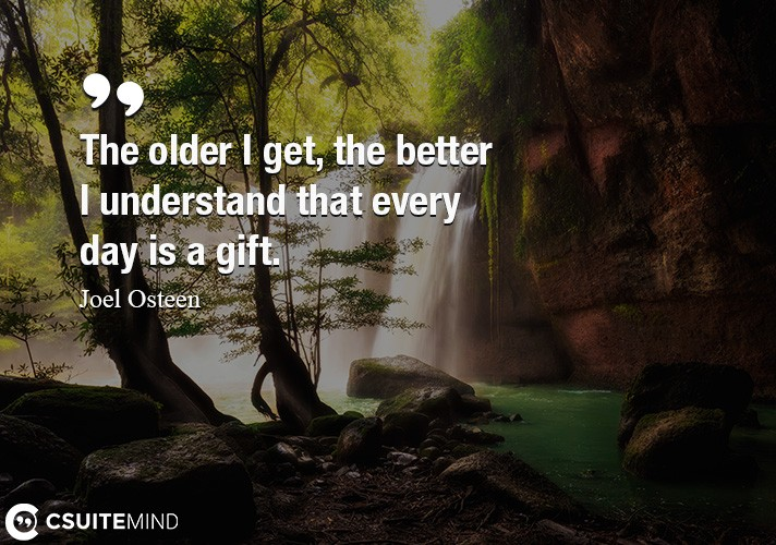 The older I get, the better I understand that every day is a gift.