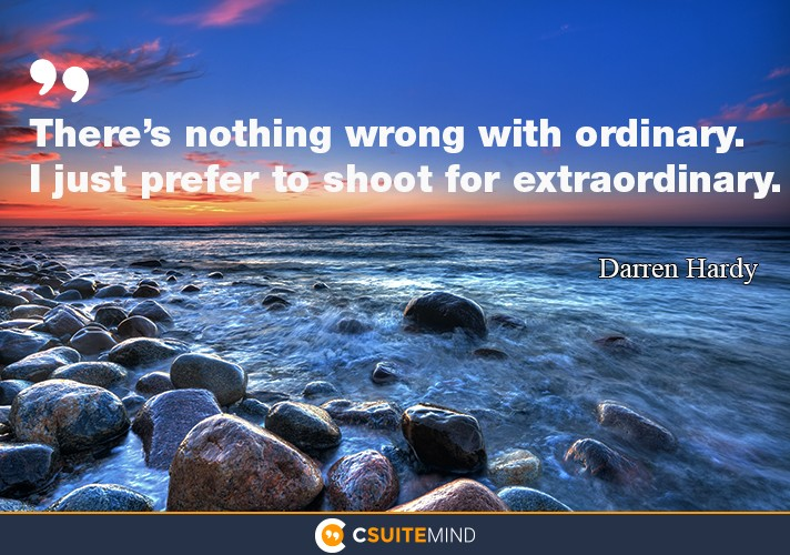 There's nothing wrong with ordinary. I just prefer to shoot for extraordinary.