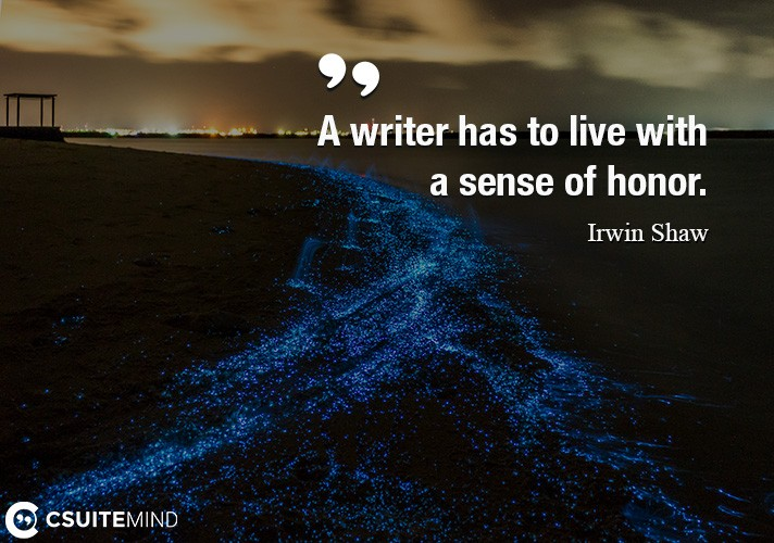 A writer has to live with a sense of honor.