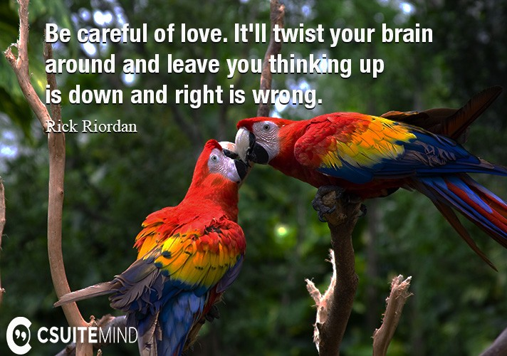 be-careful-of-love-itll-twist-your-brain-around-and-leave