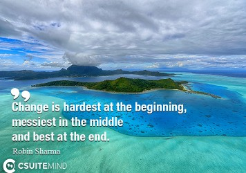 Change is hardest at the beginning, messiest in the middle and best at the end.