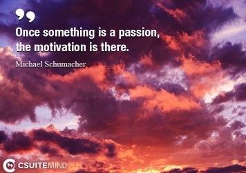 Once something is a passion, the motivation is there.