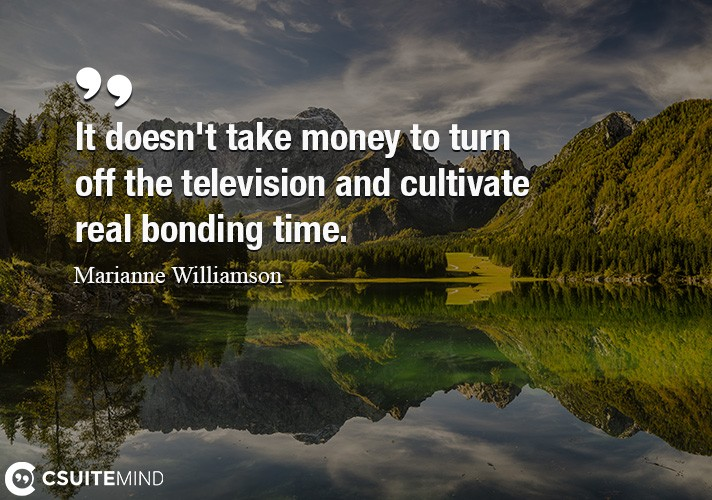 It doesn't take money to turn off the television and cultivate real bonding time.