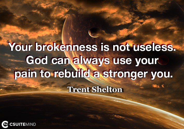 Your brokenness is not useless. God can always use your pain to rebuild a stronger you.