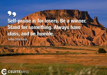Self-praise is for losers. Be a winner. Stand for something. Always have class, and be humble.