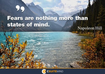 Fears are nothing more the state of mind.