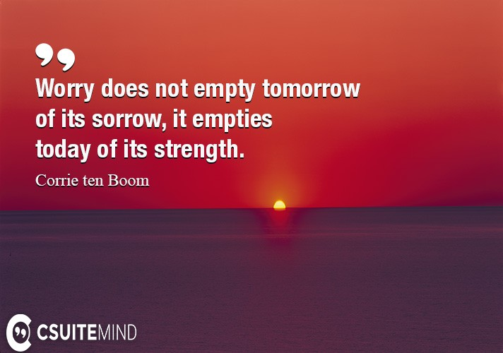 Worry does not empty tomorrow of its sorrow, it empties today of its strength.