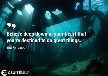 believe-deep-down-in-your-heart-that-youre-destined-to-do-g