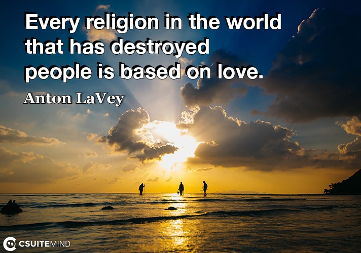 Every religion in the world that has destroyed people is based on love.