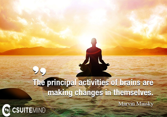 The principal activities of brains are making changes in themselves.