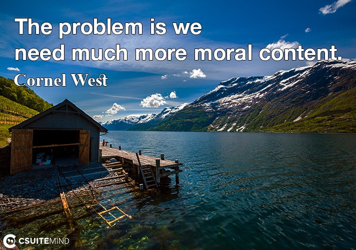 The problem is we need much more moral content.