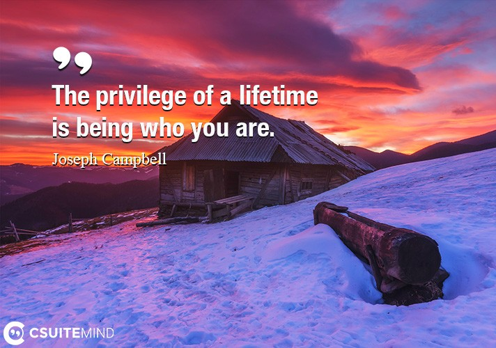 The privilege of a lifetime is being who you are.