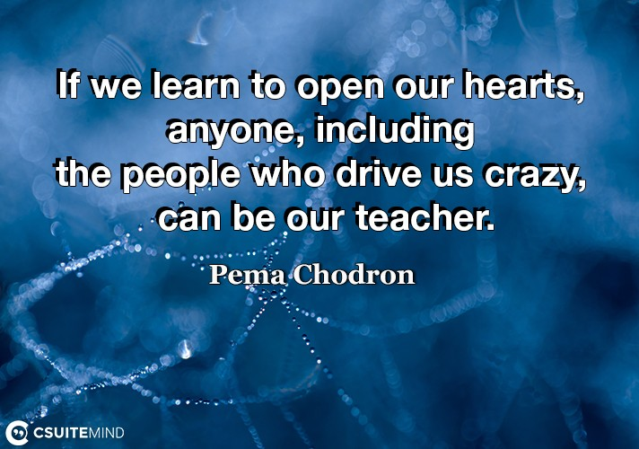 If we learn to open our hearts, anyone, including the people who drive us crazy, can be our teacher.