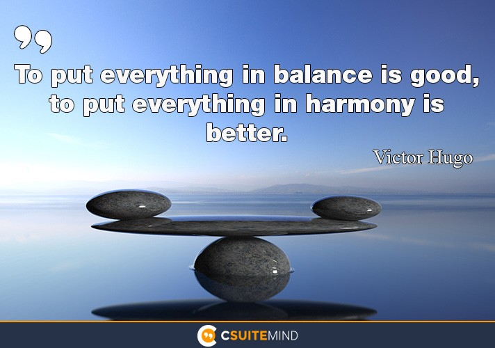 To put everything in balance is good, to put everything in harmony is better.