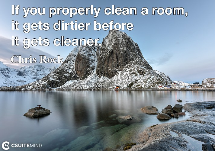 If you properly clean a room, it gets dirtier before it gets cleaner.