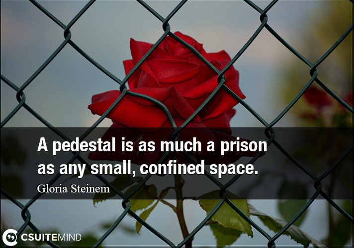 A pedestal is as much a prison as any small, confined space.