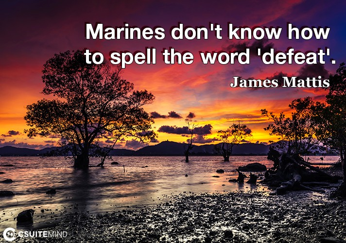 Marines don't know how to spell the word 'defeat'.