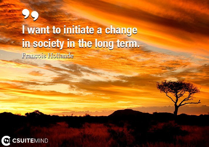 I want to initiate a change in society in the long term.